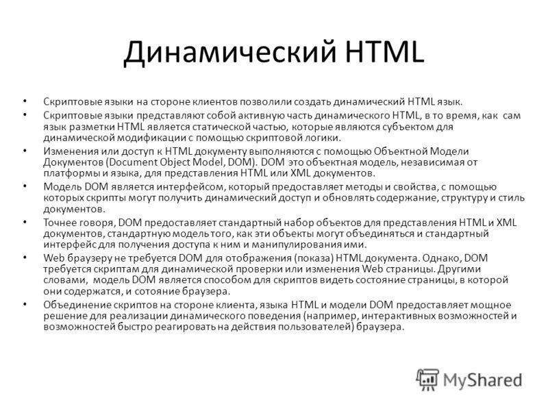 Динамический HTML Скриптовые языки на стороне клиентов позволили создать динамический HTML язык. Скриптовые языки представляют собой активную часть динамического HTML, в то время, как сам язык разметки HTML является статической частью, которые являют