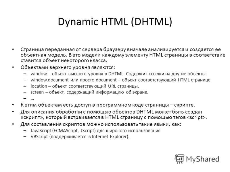 Dynamic HTML (DHTML) Страница переданная от сервера браузеру вначале анализируется и создается ее объектная модель. В это модели каждому элементу HTML страницы в соответствие ставится объект некоторого класса. Объектами верхнего уровня являются: – wi