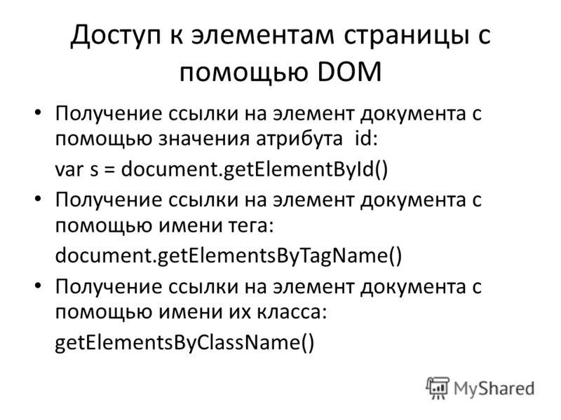 Доступ к элементам страницы с помощью DOM Получение ссылки на элемент документа с помощью значения атрибута id: var s = document.getElementById() Получение ссылки на элемент документа с помощью имени тега: document.getElementsByTagName() Получение сс