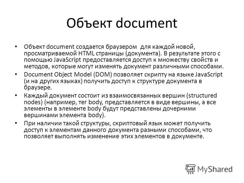 Объект document Объект document создается браузером для каждой новой, просматриваемой HTML страницы (документа). В результате этого с помощью JavaScript предоставляется доступ к множеству свойств и методов, которые могут изменять документ различными