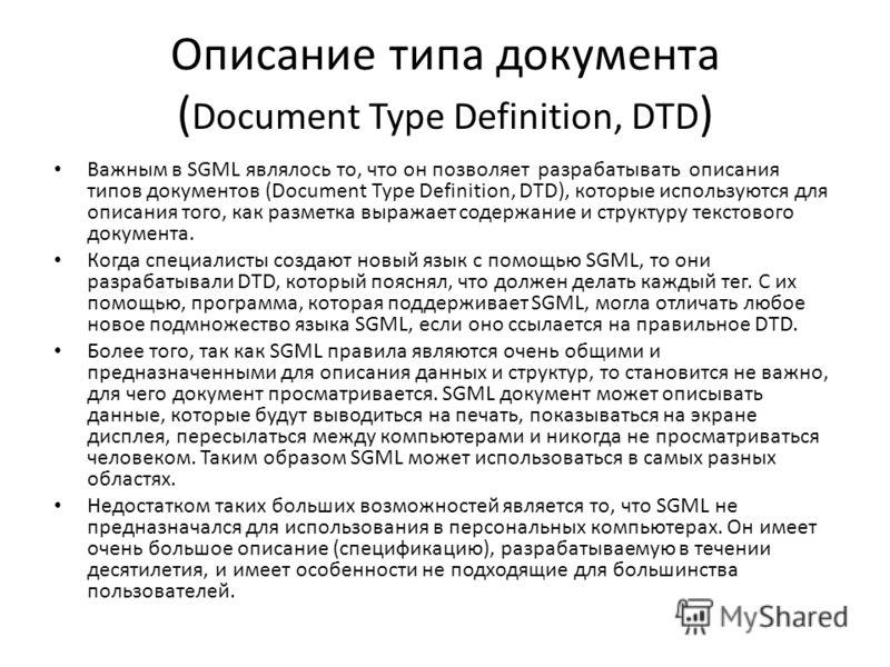 Описание типа документа ( Document Type Definition, DTD ) Важным в SGML являлось то, что он позволяет разрабатывать описания типов документов (Document Type Definition, DTD), которые используются для описания того, как разметка выражает содержание и