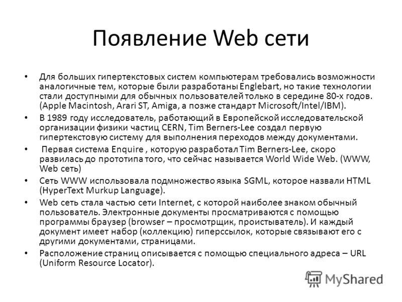 Появление Web сети Для больших гипертекстовых систем компьютерам требовались возможности аналогичные тем, которые были разработаны Englebart, но такие технологии стали доступными для обычных пользователей только в середине 80-х годов. (Apple Macintos