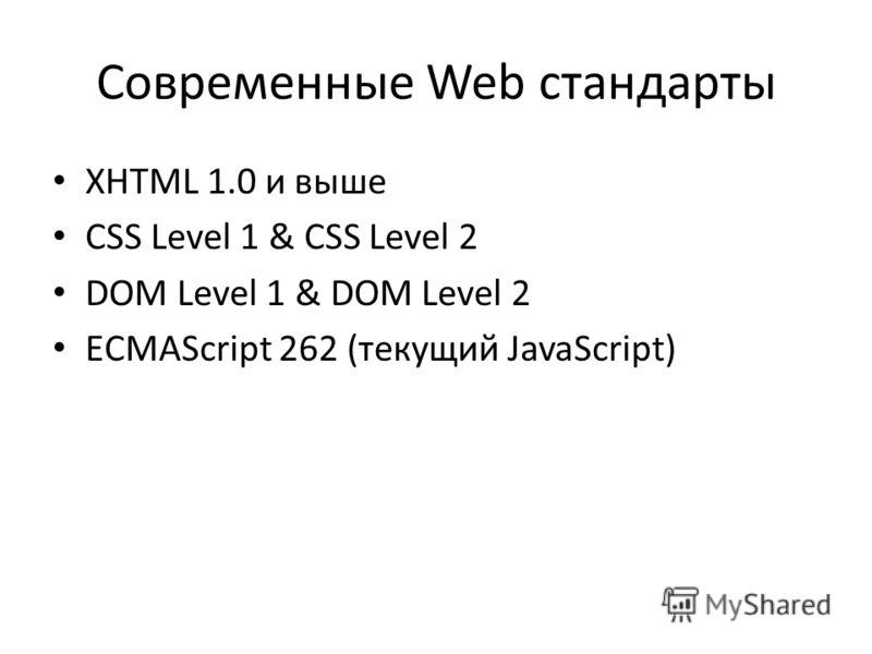 Современные Web стандарты XHTML 1.0 и выше CSS Level 1 & CSS Level 2 DOM Level 1 & DOM Level 2 ECMAScript 262 (текущий JavaScript)