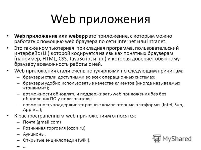 Web приложения Web приложение или webapp это приложение, с которым можно работать с помощью web браузера по сети Internet или intranet. Это также компьютерная прикладная программа, пользовательский интерфейс (UI) которой кодируется на языках понятных