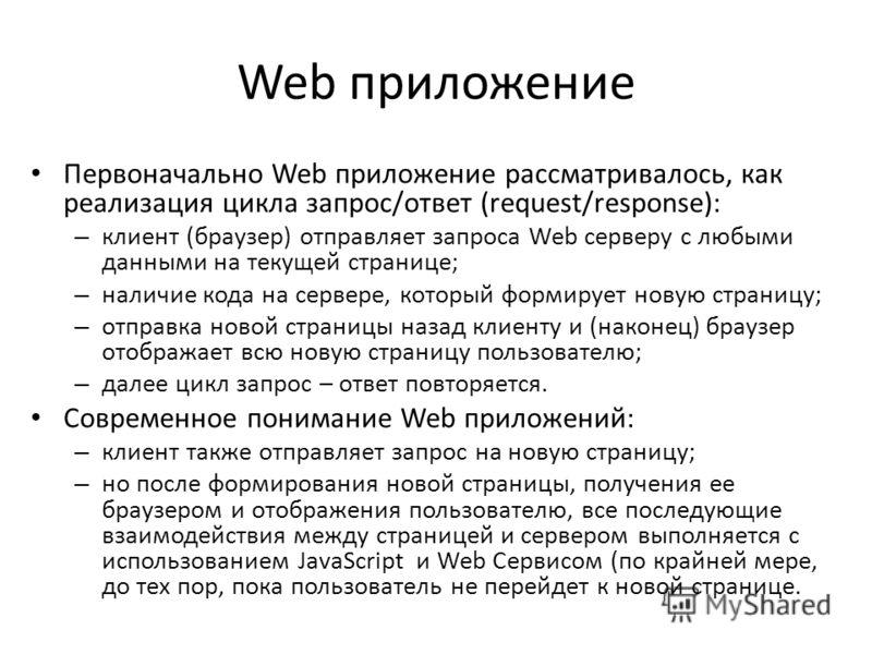 Web приложение Первоначально Web приложение рассматривалось, как реализация цикла запрос/ответ (request/response): – клиент (браузер) отправляет запроса Web серверу с любыми данными на текущей странице; – наличие кода на сервере, который формирует но