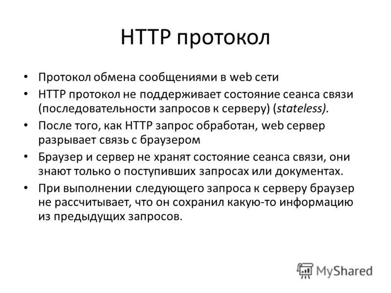 HTTP протокол Протокол обмена сообщениями в web сети HTTP протокол не поддерживает состояние сеанса связи (последовательности запросов к серверу) (stateless). После того, как HTTP запрос обработан, web сервер разрывает связь с браузером Браузер и сер