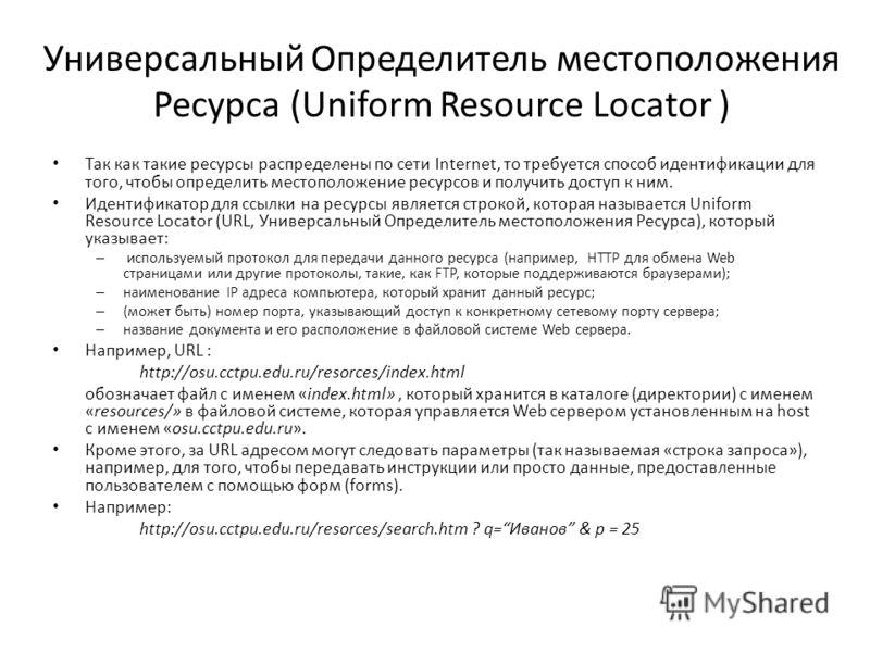Универсальный Определитель местоположения Ресурса (Uniform Resource Locator ) Так как такие ресурсы распределены по сети Internet, то требуется способ идентификации для того, чтобы определить местоположение ресурсов и получить доступ к ним. Идентифик