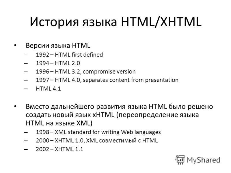 История языка HTML/XHTML Версии языка HTML – 1992 – HTML first defined – 1994 – HTML 2.0 – 1996 – HTML 3.2, compromise version – 1997 – HTML 4.0, separates content from presentation – HTML 4.1 Вместо дальнейшего развития языка HTML было решено создат