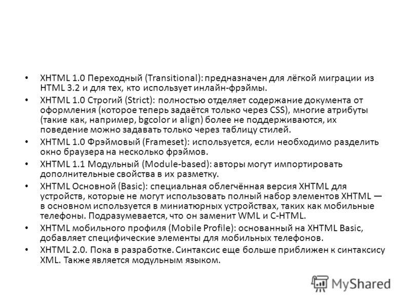 XHTML 1.0 Переходный (Transitional): предназначен для лёгкой миграции из HTML 3.2 и для тех, кто использует инлайн-фрэймы. XHTML 1.0 Строгий (Strict): полностью отделяет содержание документа от оформления (которое теперь задаётся только через CSS), м