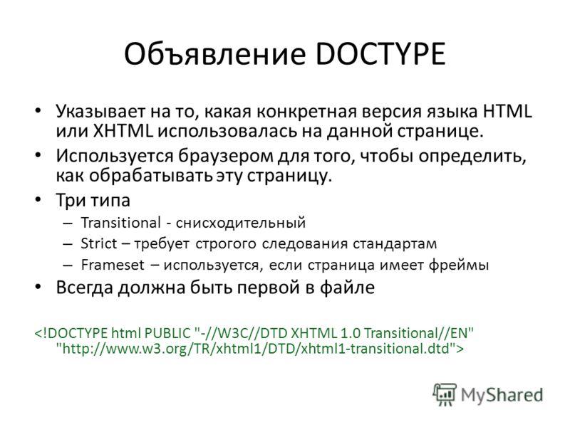 Объявление DOCTYPE Указывает на то, какая конкретная версия языка HTML или XHTML использовалась на данной странице. Используется браузером для того, чтобы определить, как обрабатывать эту страницу. Три типа – Transitional - снисходительный – Strict –