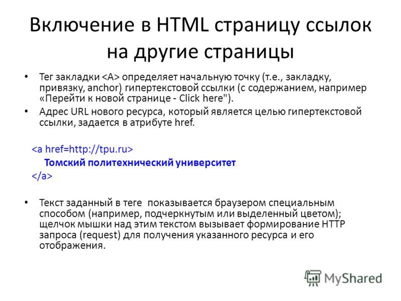 Включение в HTML страницу ссылок на другие страницы Тег закладки определяет начальную точку (т.е., закладку, привязку, anchor) гипертекстовой ссылки (с содержанием, например «Перейти к новой странице - Click here