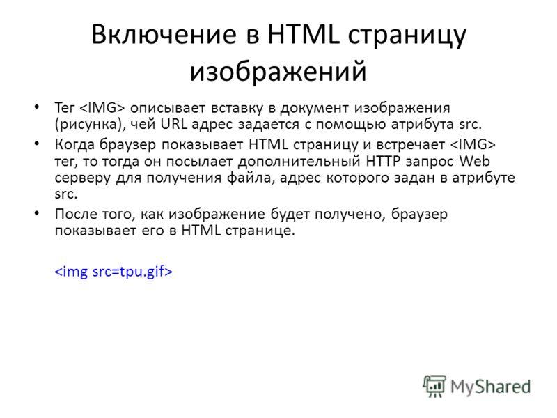 Включение в HTML страницу изображений Тег описывает вставку в документ изображения (рисунка), чей URL адрес задается с помощью атрибута src. Когда браузер показывает HTML страницу и встречает тег, то тогда он посылает дополнительный HTTP запрос Web с