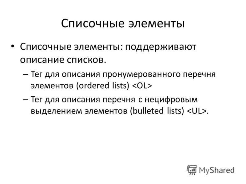 Списочные элементы Списочные элементы: поддерживают описание списков. – Тег для описания пронумерованного перечня элементов (ordered lists) – Тег для описания перечня с нецифровым выделением элементов (bulleted lists).