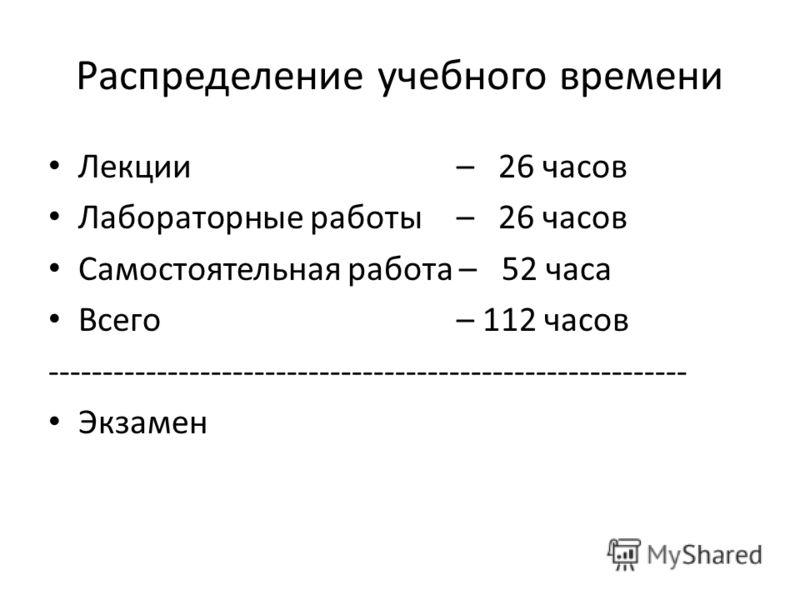 Распределение учебного времени Лекции – 26 часов Лабораторные работы – 26 часов Самостоятельная работа – 52 часа Всего – 112 часов ----------------------------------------------------------- Экзамен