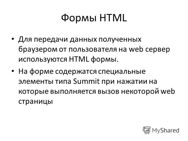 Формы HTML Для передачи данных полученных браузером от пользователя на web сервер используются HTML формы. На форме содержатся специальные элементы типа Summit при нажатии на которые выполняется вызов некоторой web страницы