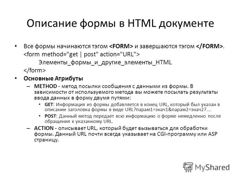 Описание формы в HTML документе Все формы начинаются тэгом и завершаются тэгом. Элементы_формы_и_другие_элементы_HTML Основные Атрибуты – METHOD - метод посылки сообщения с данными из формы. В зависимости от используемого метода вы можете посылать ре