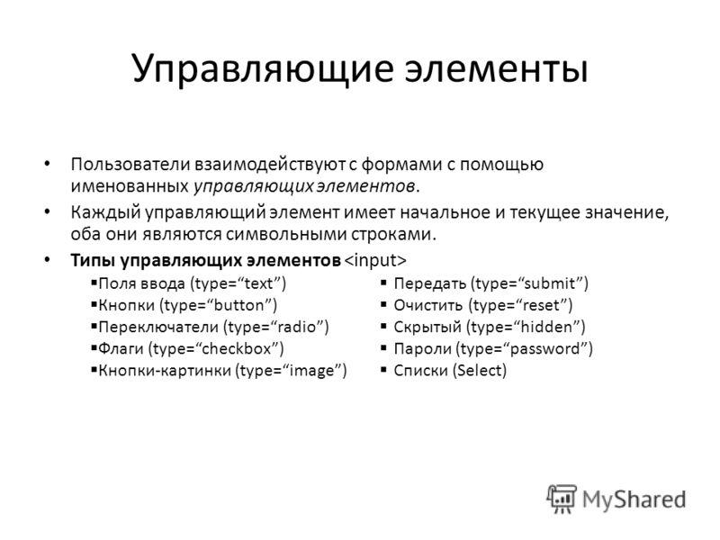 Управляющие элементы Пользователи взаимодействуют с формами с помощью именованных управляющих элементов. Каждый управляющий элемент имеет начальное и текущее значение, оба они являются символьными строками. Типы управляющих элементов Передать (type=s