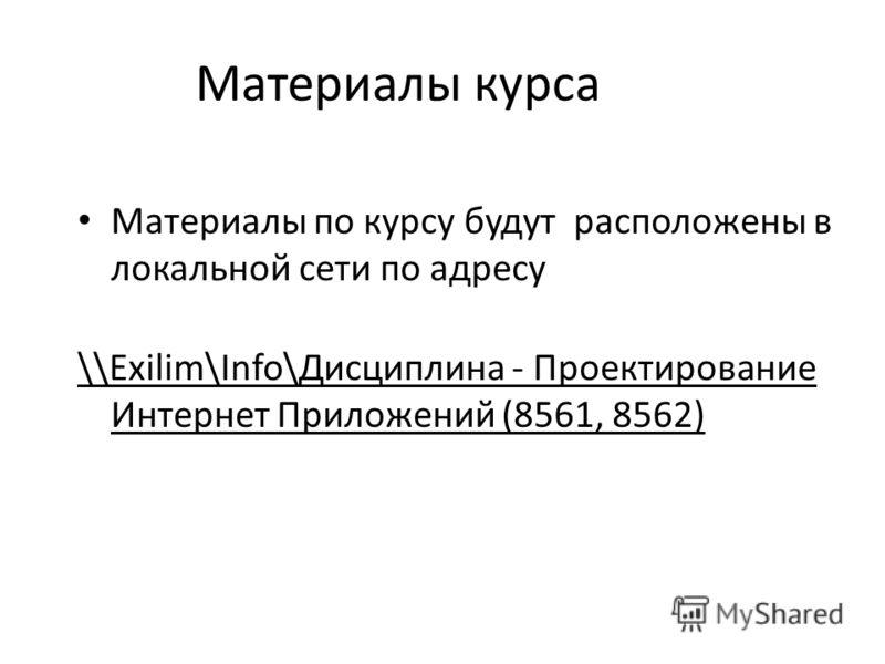 Материалы курса Материалы по курсу будут расположены в локальной сети по адресу \\Exilim\Info\Дисциплина - Проектирование Интернет Приложений (8561, 8562)