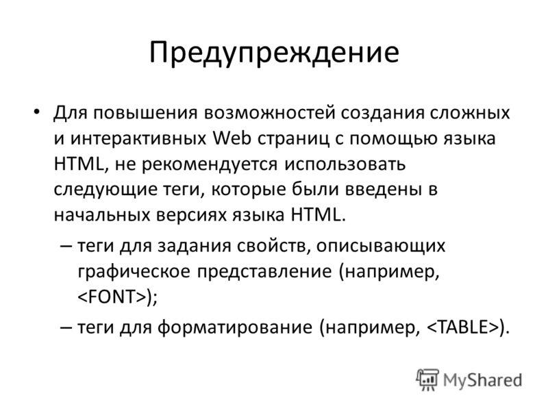 Предупреждение Для повышения возможностей создания сложных и интерактивных Web страниц с помощью языка HTML, не рекомендуется использовать следующие теги, которые были введены в начальных версиях языка HTML. – теги для задания свойств, описывающих гр