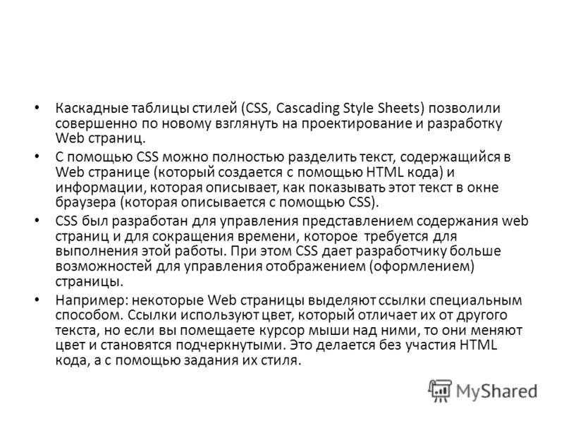 Каскадные таблицы стилей (CSS, Cascading Style Sheets) позволили совершенно по новому взглянуть на проектирование и разработку Web страниц. С помощью CSS можно полностью разделить текст, содержащийся в Web странице (который создается с помощью HTML к