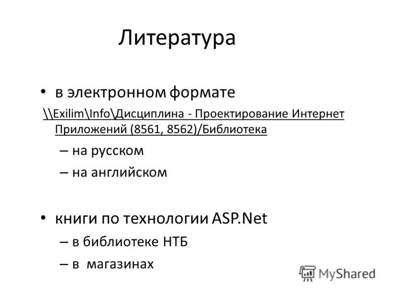 Литература в электронном формате \\Exilim\Info\Дисциплина - Проектирование Интернет Приложений (8561, 8562)/Библиотека – на русском – на английском книги по технологии ASP.Net – в библиотеке НТБ – в магазинах