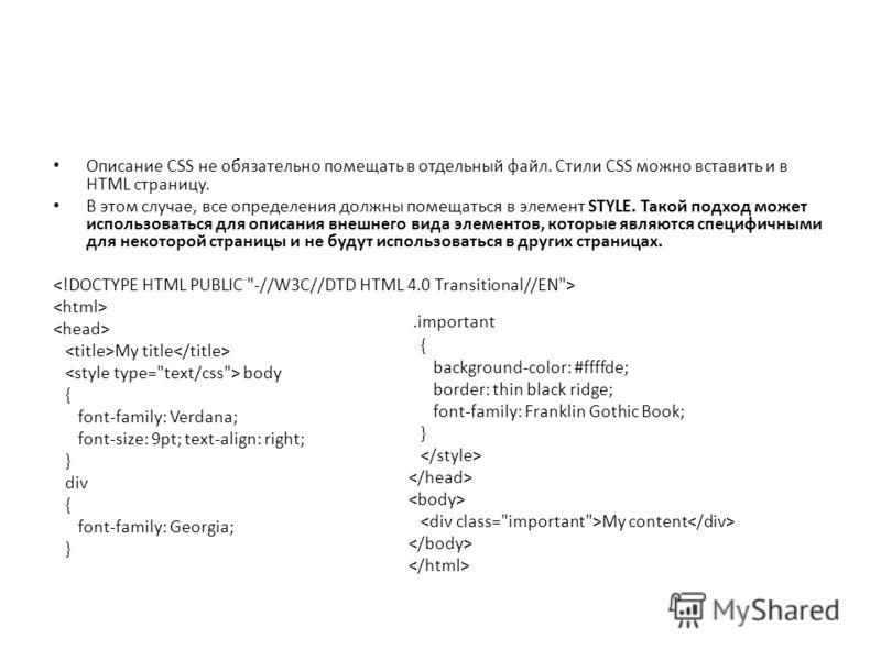Описание CSS не обязательно помещать в отдельный файл. Стили CSS можно вставить и в HTML страницу. В этом случае, все определения должны помещаться в элемент STYLE. Такой подход может использоваться для описания внешнего вида элементов, которые являю