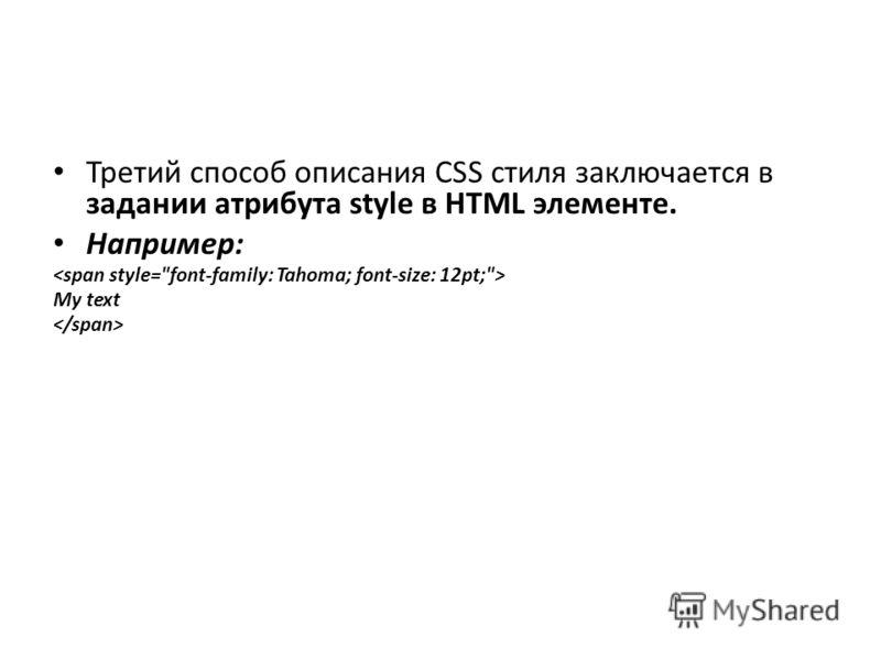 Третий способ описания CSS стиля заключается в задании атрибута style в HTML элементе. Например: My text