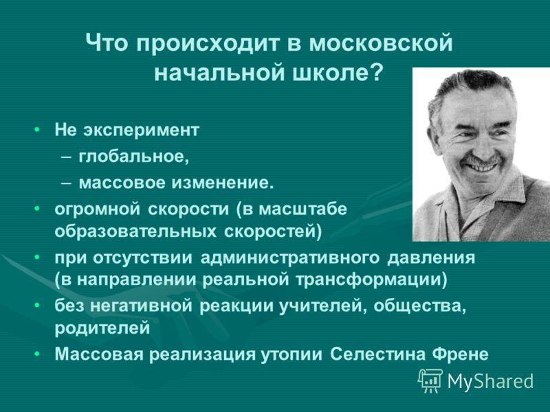 Что происходит в московской начальной школе? Не эксперимент – –глобальное, – –массовое изменение. огромной скорости (в масштабе образовательных скоростей) при отсутствии административного давления (в направлении реальной трансформации) без негативной
