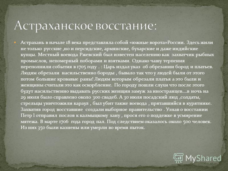 Астрахань в начале 18 века представляла собой «южные ворота»России. Здесь жили не только русские,но и персидские, армянские, бухарские и даже индийские купцы. Местный воевода Ржевский был известен населению как захватчик рыбных промыслов, непомерный