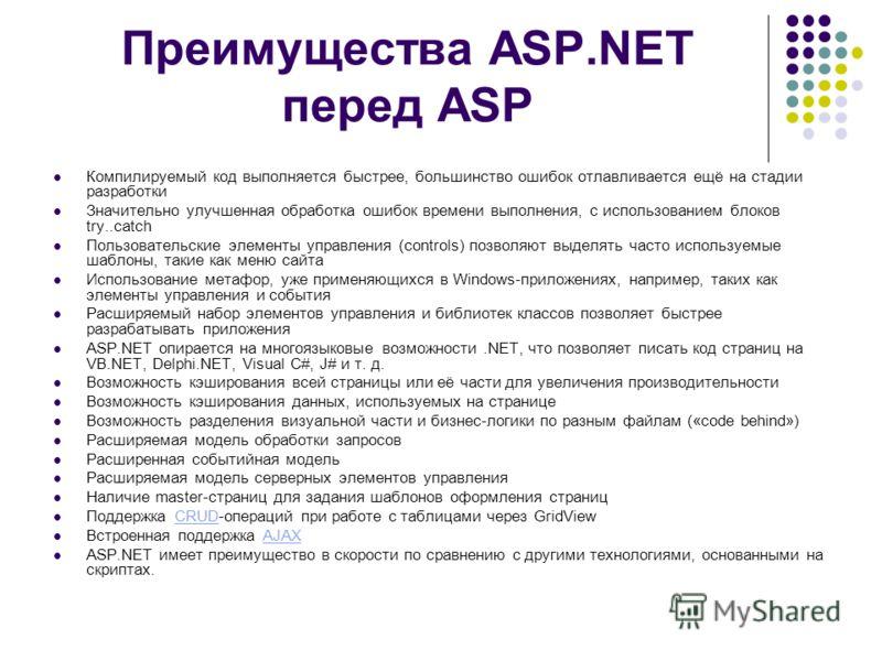 Преимущества ASP.NET перед ASP Компилируемый код выполняется быстрее, большинство ошибок отлавливается ещё на стадии разработки Значительно улучшенная обработка ошибок времени выполнения, с использованием блоков try..catch Пользовательские элементы у