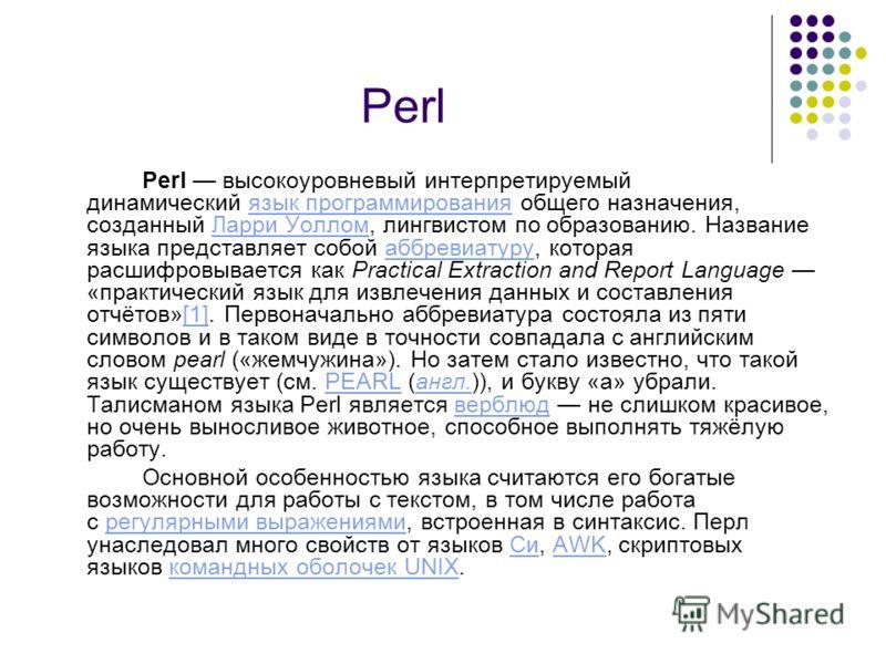 Perl Perl высокоуровневый интерпретируемый динамический язык программирования общего назначения, созданный Ларри Уоллом, лингвистом по образованию. Название языка представляет собой аббревиатуру, которая расшифровывается как Practical Extraction and