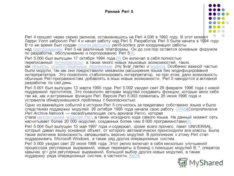 Ранний Perl 5 Perl 4 прошёл через серию релизов, остановившись на Perl 4.036 в 1993 году. В этот момент Ларри Уолл забросил Perl 4 и начал работу над Perl 5. Разработка Perl 5 была начата в 1994 году. В то же время был создан список рассылки perl5-po
