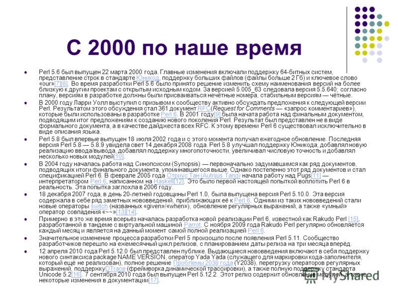 C 2000 по наше время Perl 5.6 был выпущен 22 марта 2000 года. Главные изменения включали поддержку 64-битных систем, представление строк в стандарте Юникод, поддержку больших файлов (файлы больше 2 Гб) и ключевое слово «our»[7][8]. Во время разработк