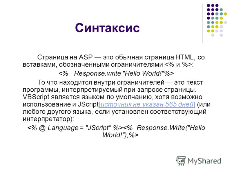 Синтаксис Страница на ASP это обычная страница HTML, со вставками, обозначенными ограничителями : То что находится внутри ограничителей это текст программы, интерпретируемый при запросе страницы. VBScript является языком по умолчанию, хотя возможно и
