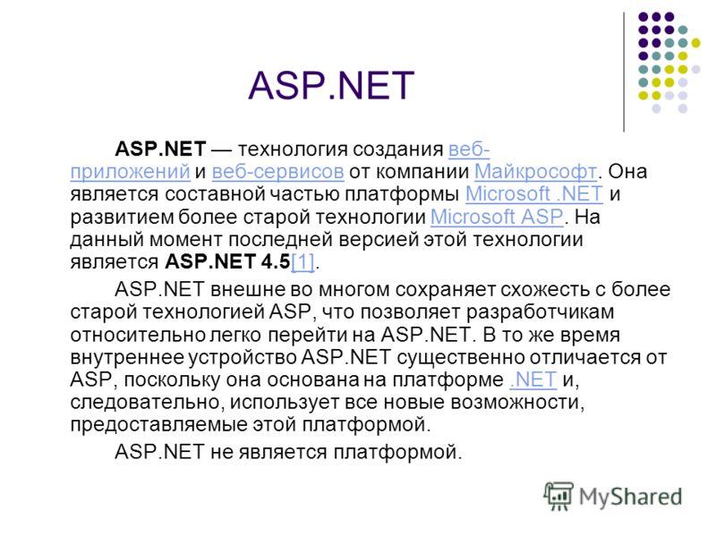 ASP.NET ASP.NET технология создания веб- приложений и веб-сервисов от компании Майкрософт. Она является составной частью платформы Microsoft.NET и развитием более старой технологии Microsoft ASP. На данный момент последней версией этой технологии явл