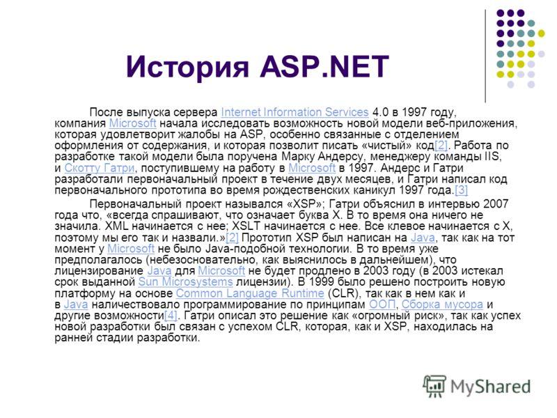История ASP.NET После выпуска сервера Internet Information Services 4.0 в 1997 году, компания Microsoft начала исследовать возможность новой модели веб-приложения, которая удовлетворит жалобы на ASP, особенно связанные с отделением оформления от соде