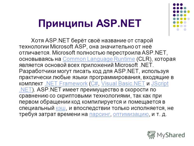 Принципы ASP.NET Хотя ASP.NET берёт своё название от старой технологии Microsoft ASP, она значительно от неё отличается. Microsoft полностью перестроила ASP.NET, основываясь на Common Language Runtime (CLR), которая является основой всех приложений M