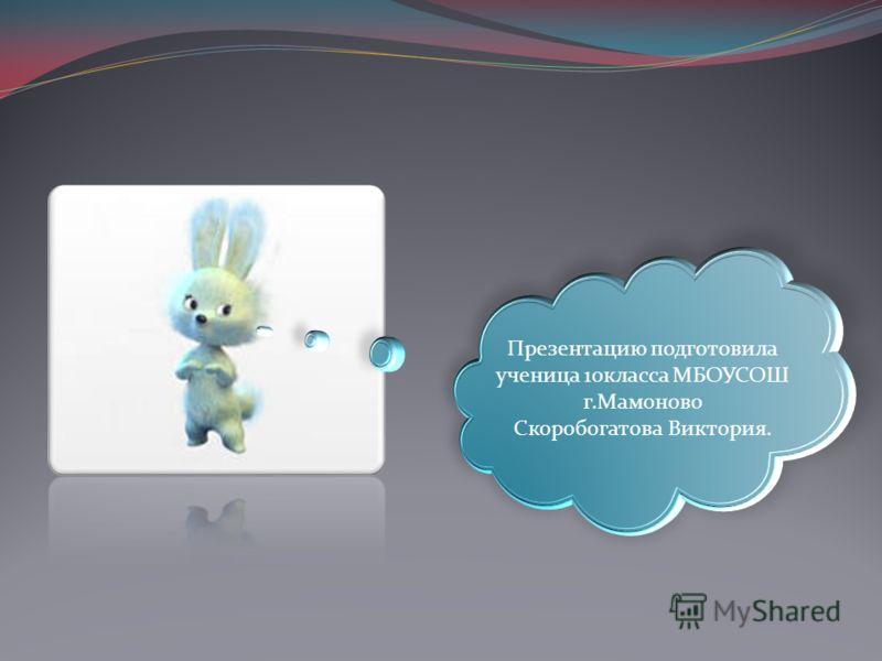 Презентацию подготовила ученица 10класса МБОУСОШ г.Мамоново Скоробогатова Виктория.