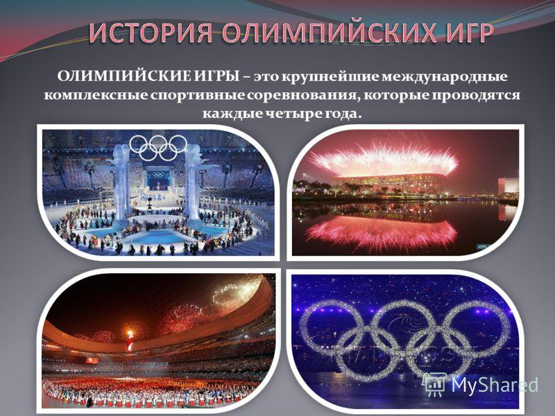 ОЛИМПИЙСКИЕ ИГРЫ – это крупнейшие международные комплексные спортивные соревнования, которые проводятся каждые четыре года.
