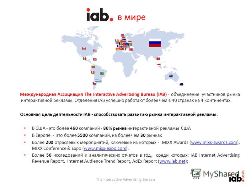 в мире Международная Ассоциация The Interactive Advertising Bureau (IAB) - объединение участников рынка интерактивной рекламы. Отделения IAB успешно работают более чем в 40 странах на 4 континентах. Основная цель деятельности IAB - способствовать раз