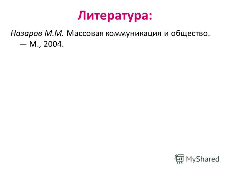 Литература: Назаров М.М. Массовая коммуникация и общество. М., 2004.