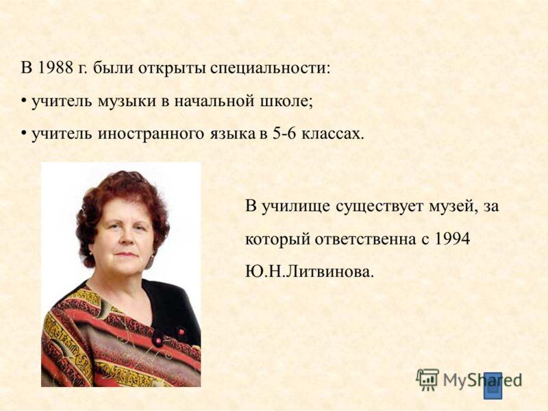 В 1988 г. были открыты специальности: учитель музыки в начальной школе; учитель иностранного языка в 5-6 классах. В училище существует музей, за который ответственна с 1994 Ю.Н.Литвинова.