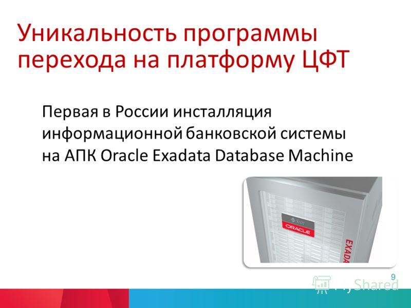 Уникальность программы перехода на платформу ЦФТ Первая в России инсталляция информационной банковской системы на АПК Oracle Exadata Database Machine 9