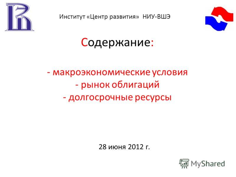 Содержание: - макроэкономические условия - рынок облигаций - долгосрочные ресурсы 28 июня 2012 г. Институт «Центр развития» НИУ-ВШЭ