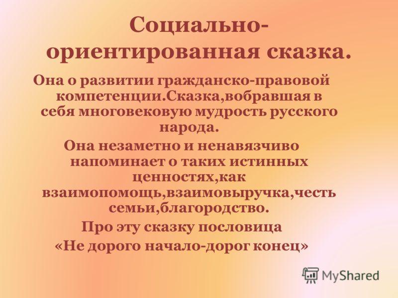 Социально- ориентированная сказка. Она о развитии гражданско-правовой компетенции.Сказка,вобравшая в себя многовековую мудрость русского народа. Она незаметно и ненавязчиво напоминает о таких истинных ценностях,как взаимопомощь,взаимовыручка,честь се
