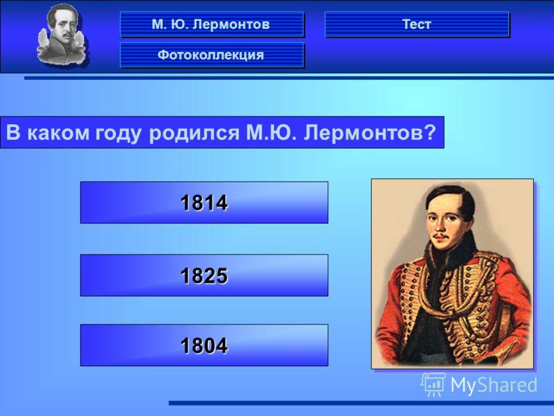 М. Ю. Лермонтов Фотоколлекция Тест В каком году родился М.Ю. Лермонтов? 1814 1804 1825