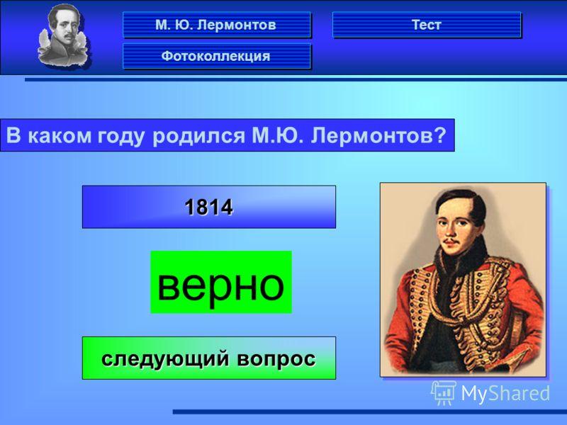 М. Ю. Лермонтов Фотоколлекция Тест В каком году родился М.Ю. Лермонтов? 1814 верно следующий вопрос следующий вопрос