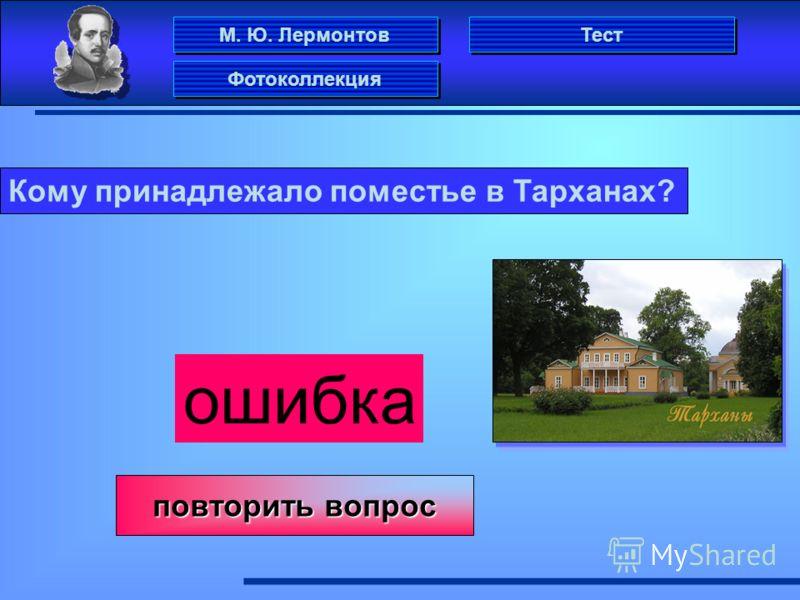 М. Ю. Лермонтов Фотоколлекция Тест Кому принадлежало поместье в Тарханах? ошибка повторить вопрос повторить вопрос