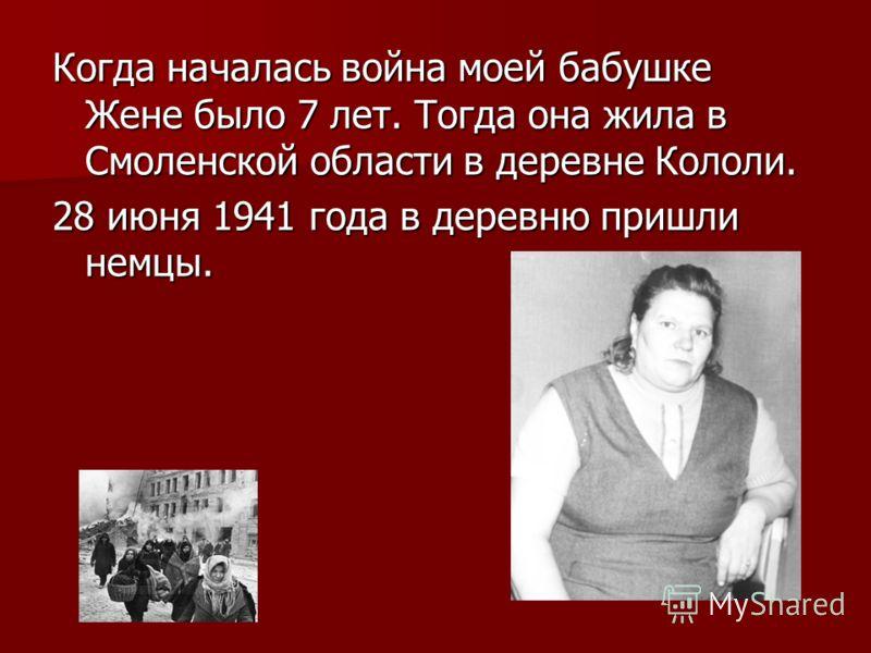 Когда началась война моей бабушке Жене было 7 лет. Тогда она жила в Смоленской области в деревне Кололи. 28 июня 1941 года в деревню пришли немцы.