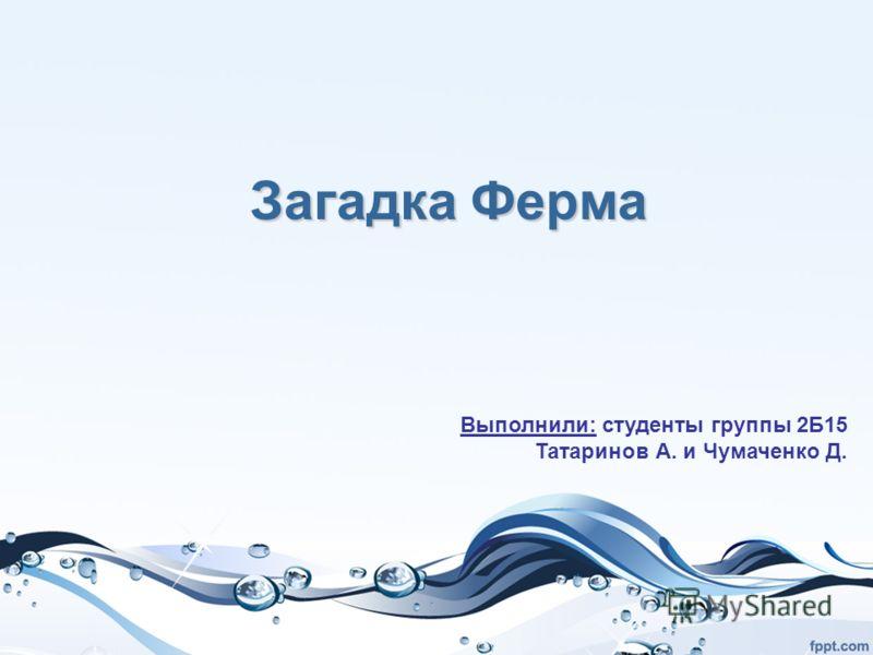 Загадка Ферма Выполнили: студенты группы 2Б15 Татаринов А. и Чумаченко Д.